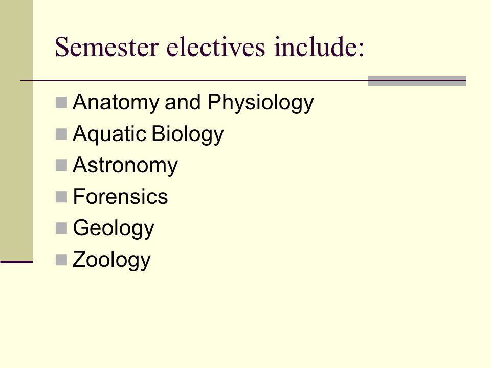 Semester electives include: Anatomy and Physiology Aquatic Biology Astronomy Forensics Geology Zoology