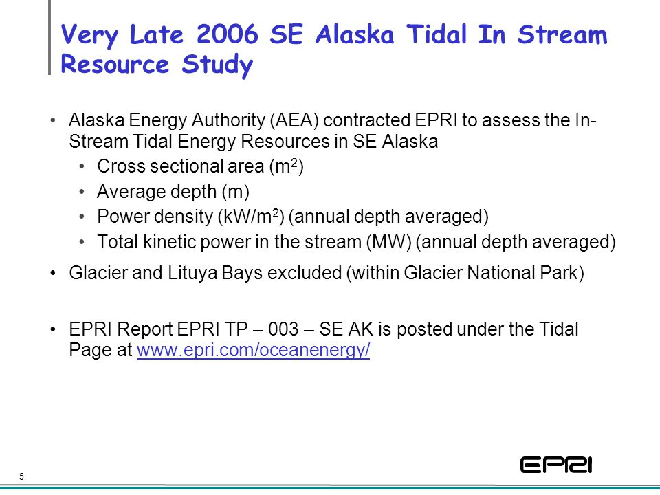 5 Very Late 2006 SE Alaska Tidal In Stream Resource Study Alaska Energy Authority (AEA) contracted EPRI to assess the In- Stream Tidal Energy Resource
