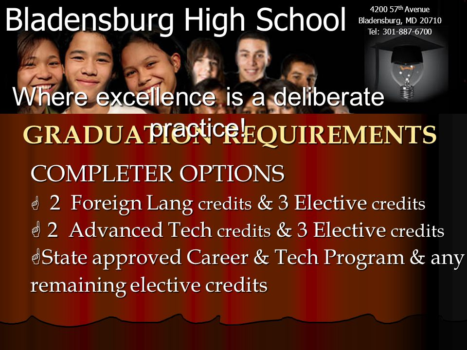 Bladensburg High School 4200 57 th Avenue Bladensburg, MD 20710 Tel: 301-887-6700 GRADUATION REQUIREMENTS COMPLETER OPTIONS COMPLETER OPTIONS  2 Foreign Lang credits & 3 Elective credits  2 Advanced Tech credits & 3 Elective credits  State approved Career & Tech Program & any remaining elective credits Where excellence is a deliberate practice!