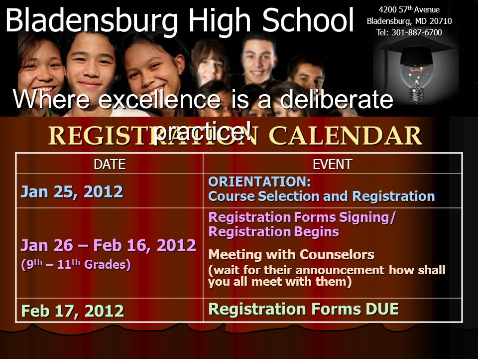 Bladensburg High School 4200 57 th Avenue Bladensburg, MD 20710 Tel: 301-887-6700 REGISTRATION CALENDAR DATEEVENT Jan 25, 2012 ORIENTATION: Course Selection and Registration Jan 26 – Feb 16, 2012 (9 th – 11 th Grades) Registration Forms Signing/ Registration Begins Meeting with Counselors (wait for their announcement how shall you all meet with them) Feb 17, 2012 Registration Forms DUE Where excellence is a deliberate practice!