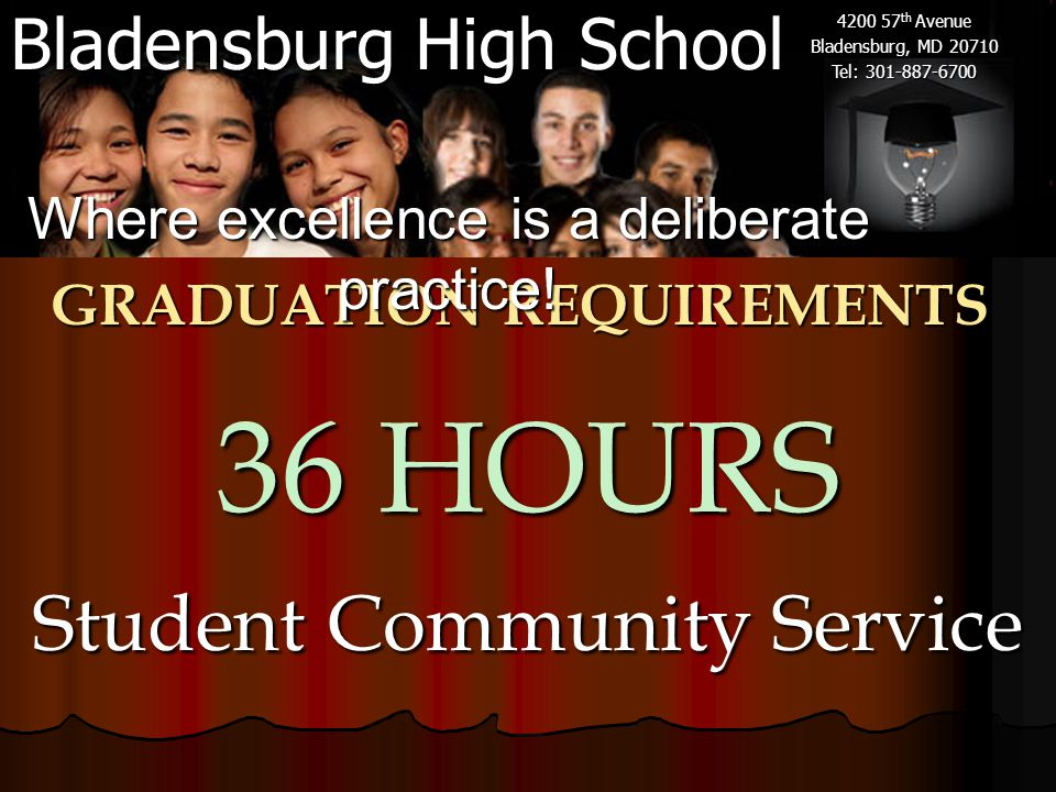 Bladensburg High School 4200 57 th Avenue Bladensburg, MD 20710 Tel: 301-887-6700 GRADUATION REQUIREMENTS 36 HOURS Student Community Service Where excellence is a deliberate practice!