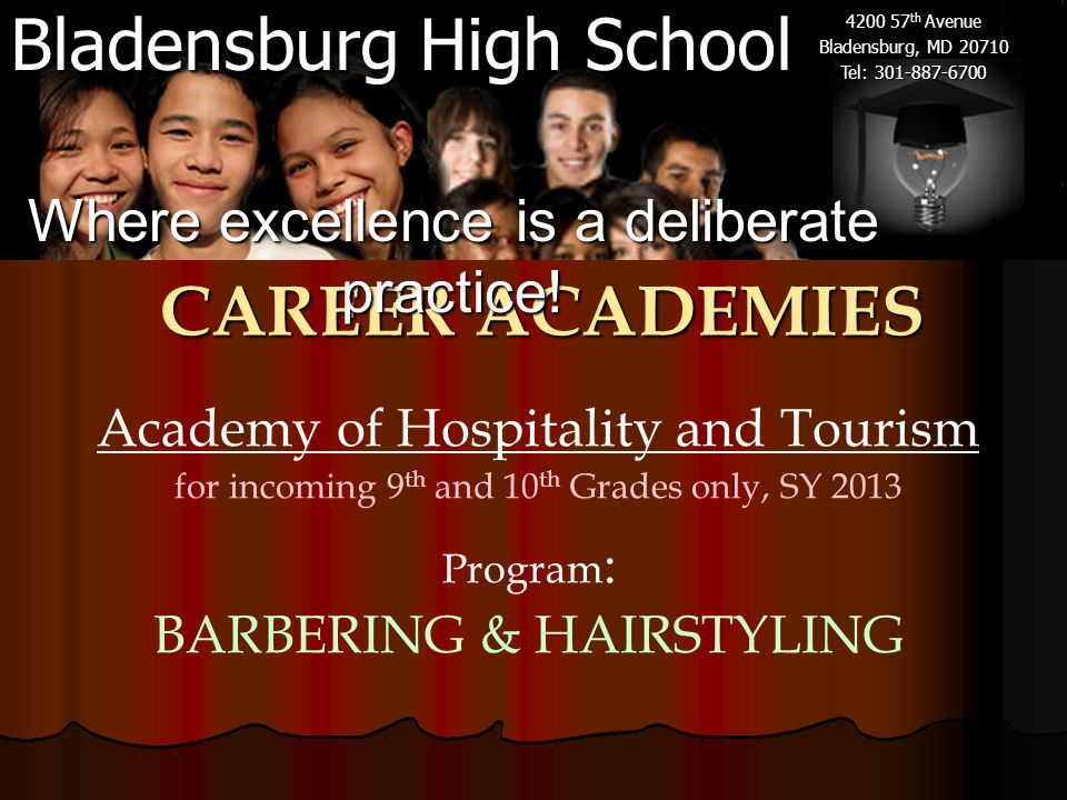 Bladensburg High School 4200 57 th Avenue Bladensburg, MD 20710 Tel: 301-887-6700 Academy of Hospitality and Tourism for incoming 9 th and 10 th Grades only, SY 2013 CAREER ACADEMIES Where excellence is a deliberate practice.