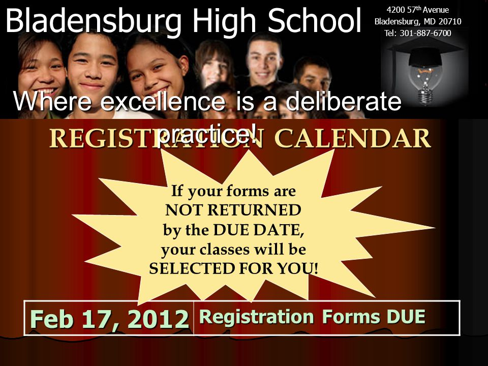 Bladensburg High School 4200 57 th Avenue Bladensburg, MD 20710 Tel: 301-887-6700 REGISTRATION CALENDAR Feb 17, 2012 Registration Forms DUE If your forms are NOT RETURNED by the DUE DATE, your classes will be SELECTED FOR YOU.