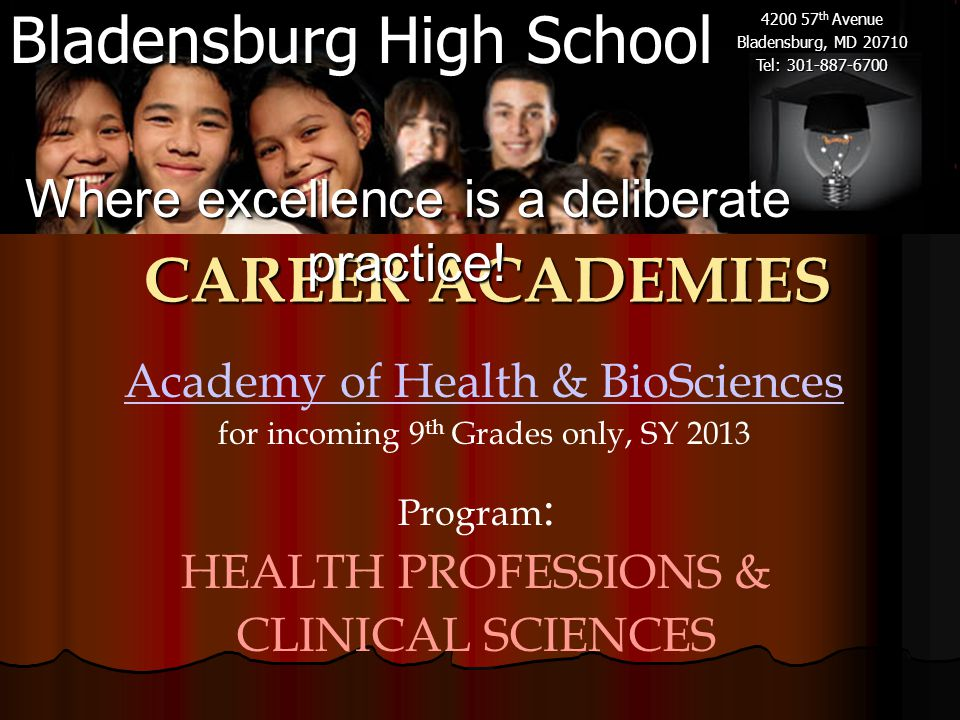 Bladensburg High School 4200 57 th Avenue Bladensburg, MD 20710 Tel: 301-887-6700 Academy of Health & BioSciences for incoming 9 th Grades only, SY 2013 CAREER ACADEMIES Where excellence is a deliberate practice.