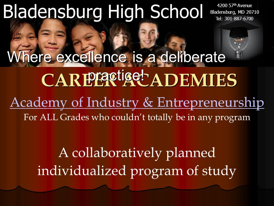 Bladensburg High School 4200 57 th Avenue Bladensburg, MD 20710 Tel: 301-887-6700 Academy of Industry & Entrepreneurship For ALL Grades who couldn't totally be in any program CAREER ACADEMIES Where excellence is a deliberate practice.