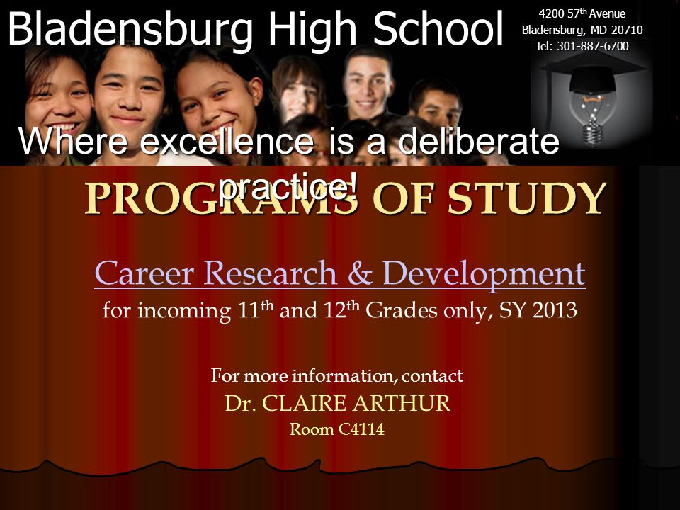 Bladensburg High School 4200 57 th Avenue Bladensburg, MD 20710 Tel: 301-887-6700 Career Research & Development for incoming 11 th and 12 th Grades only, SY 2013 PROGRAMS OF STUDY Where excellence is a deliberate practice.