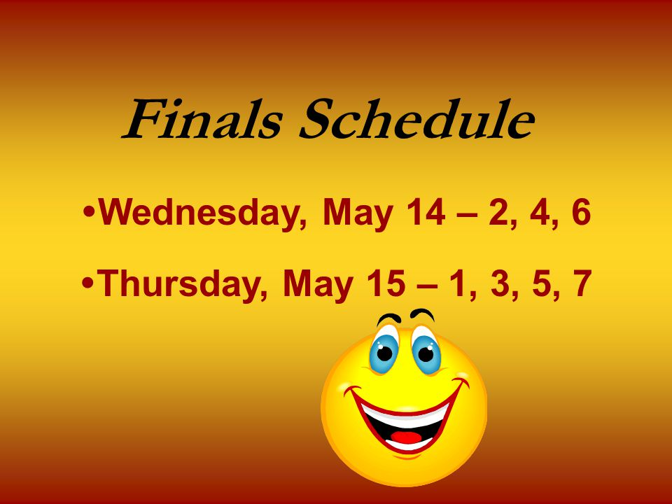 Finals Schedule  Wednesday, May 14 – 2, 4, 6  Thursday, May 15 – 1, 3, 5, 7