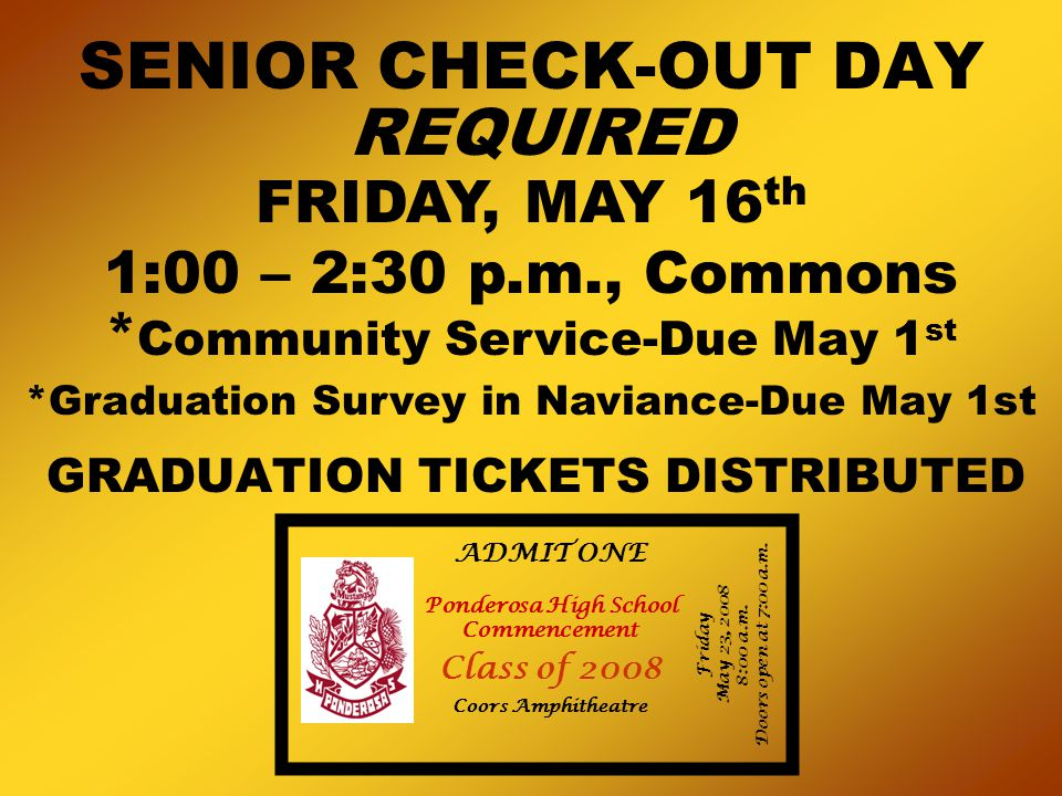 SENIOR CHECK-OUT DAY GRADUATION TICKETS DISTRIBUTED REQUIRED FRIDAY, MAY 16 th 1:00 – 2:30 p.m., Commons * Community Service-Due May 1 st *Graduation Survey in Naviance-Due May 1st Ponderosa High School Commencement Class of 2008 Coors Amphitheatre ADMIT ONE Friday May 23, 2008 8:00 a.m.