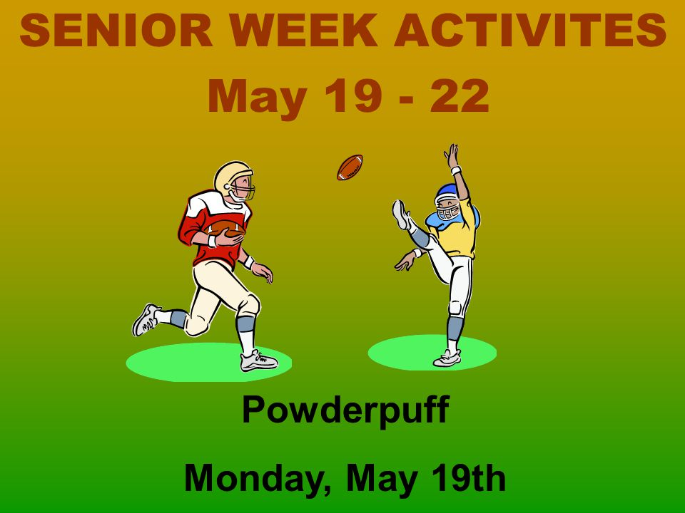 SENIOR WEEK ACTIVITES May 19 - 22 Powderpuff Monday, May 19th