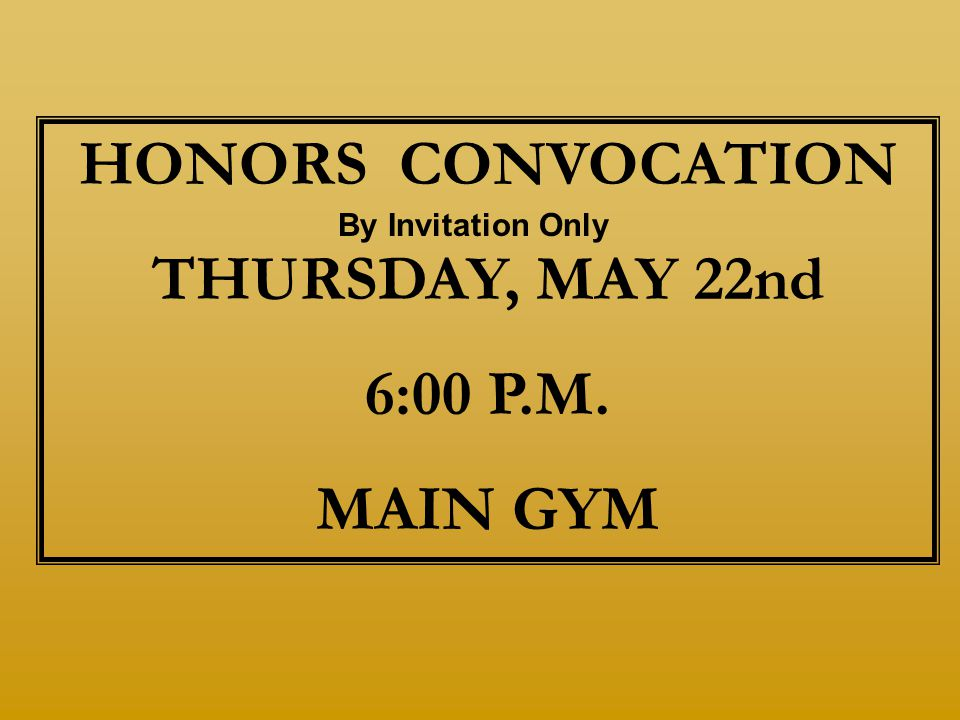 HONORS CONVOCATION THURSDAY, MAY 22nd 6:00 P.M. MAIN GYM By Invitation Only