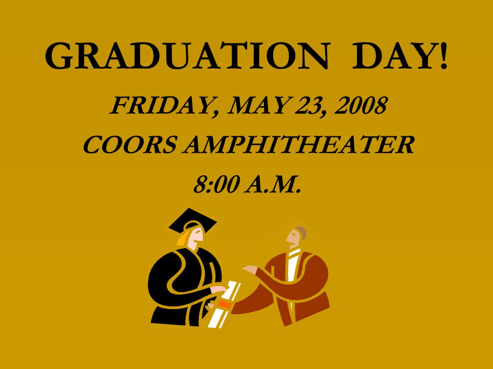 GRADUATION DAY! FRIDAY, MAY 23, 2008 COORS AMPHITHEATER 8:00 A.M.