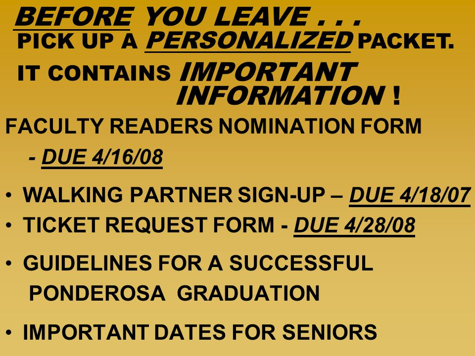 FACULTY READERS NOMINATION FORM - DUE 4/16/08 WALKING PARTNER SIGN-UP – DUE 4/18/07 TICKET REQUEST FORM - DUE 4/28/08 GUIDELINES FOR A SUCCESSFUL PONDEROSA GRADUATION IMPORTANT DATES FOR SENIORS PICK UP A PERSONALIZED PACKET.