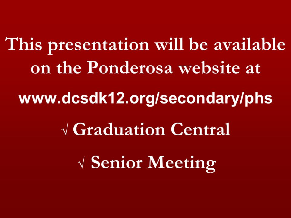 This presentation will be available on the Ponderosa website at www.dcsdk12.org/secondary/phs √ Graduation Central √ Senior Meeting