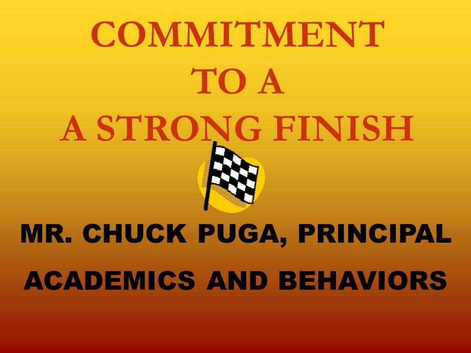 COMMITMENT TO A A STRONG FINISH MR. CHUCK PUGA, PRINCIPAL ACADEMICS AND BEHAVIORS