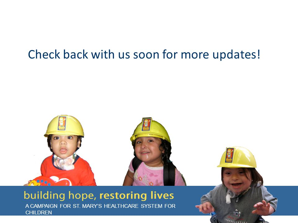 A CAMPAIGN FOR ST. MARY'S HEALTHCARE SYSTEM FOR CHILDREN Check back with us soon for more updates!