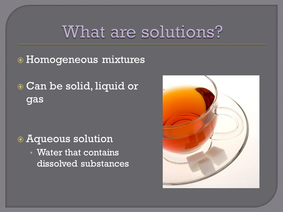  Homogeneous mixtures  Can be solid, liquid or gas  Aqueous solution Water that contains dissolved substances