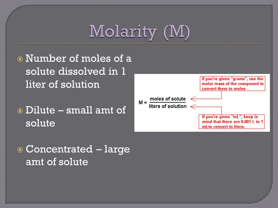  Number of moles of a solute dissolved in 1 liter of solution  Dilute – small amt of solute  Concentrated – large amt of solute