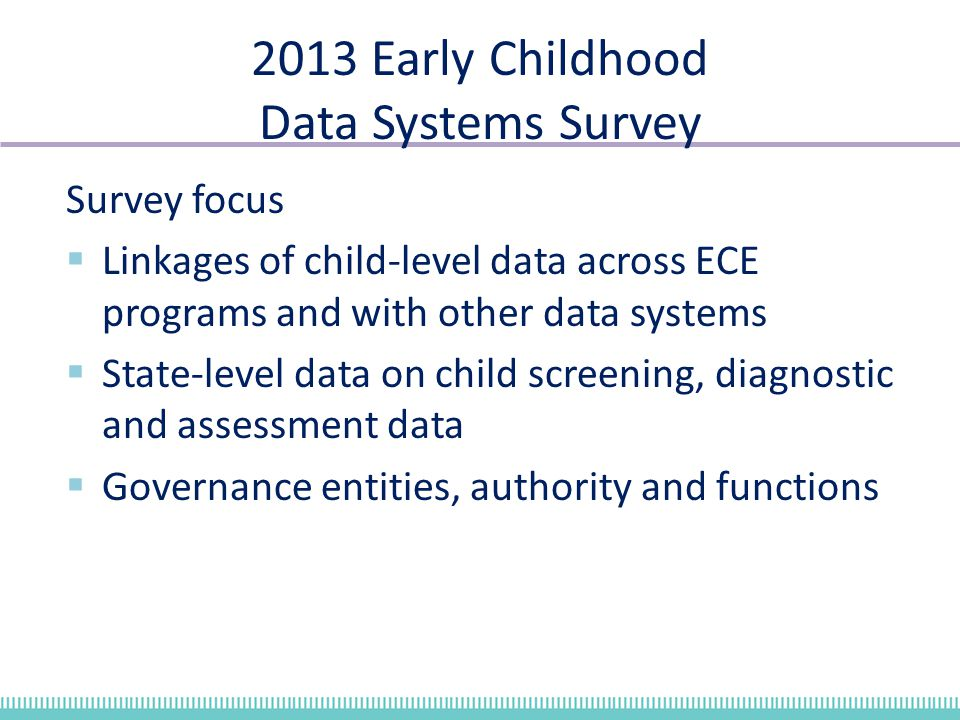 2013 Early Childhood Data Systems Survey Survey focus  Linkages of child-level data across ECE programs and with other data systems  State-level data on child screening, diagnostic and assessment data  Governance entities, authority and functions
