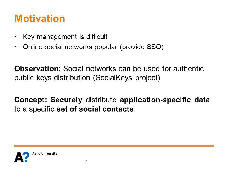 Motivation Key management is difficult Online social networks popular (provide SSO) Observation: Social networks can be used for authentic public keys