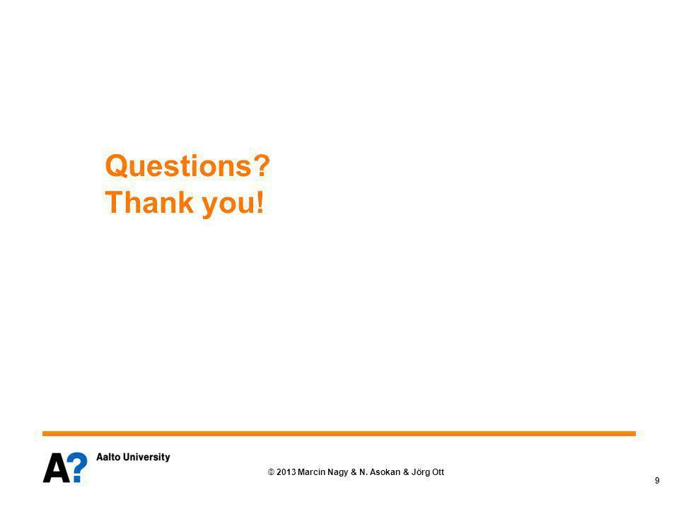 © 2013 Marcin Nagy & N. Asokan & Jörg Ott 9 Questions Thank you!