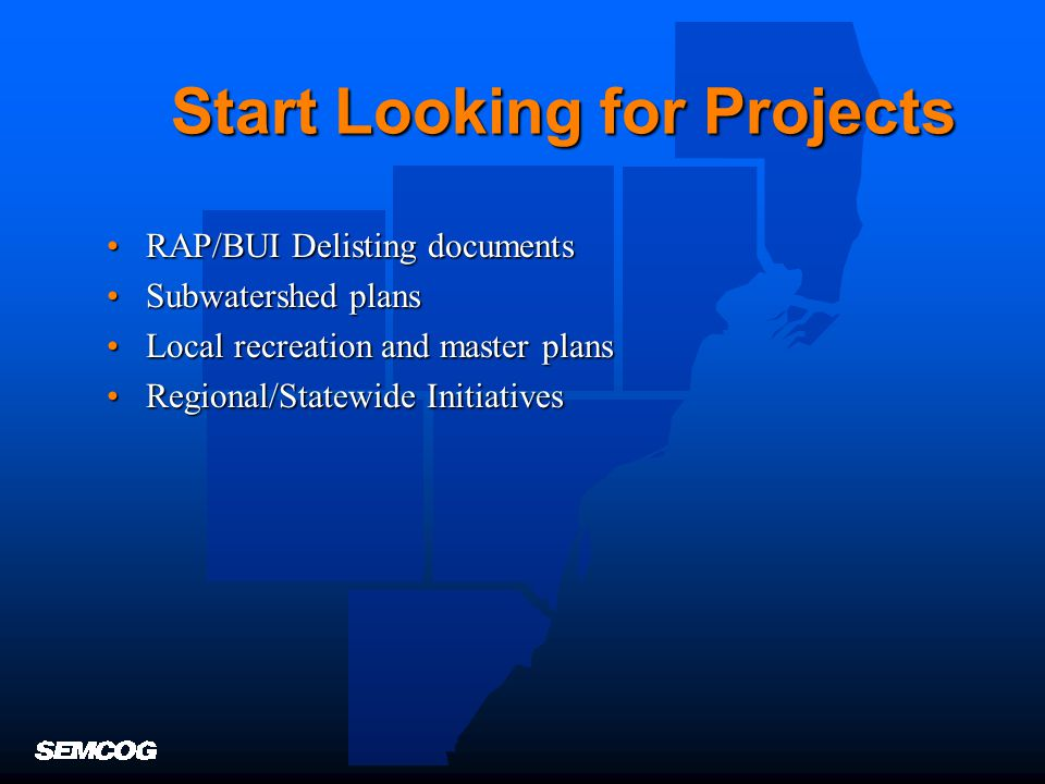 Start Looking for Projects RAP/BUI Delisting documentsRAP/BUI Delisting documents Subwatershed plansSubwatershed plans Local recreation and master plansLocal recreation and master plans Regional/Statewide InitiativesRegional/Statewide Initiatives