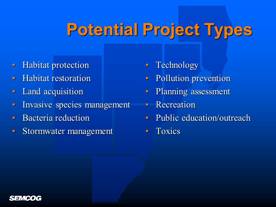 Potential Project Types Habitat protectionHabitat protection Habitat restorationHabitat restoration Land acquisitionLand acquisition Invasive species managementInvasive species management Bacteria reductionBacteria reduction Stormwater managementStormwater management TechnologyTechnology Pollution preventionPollution prevention Planning assessmentPlanning assessment RecreationRecreation Public education/outreachPublic education/outreach ToxicsToxics