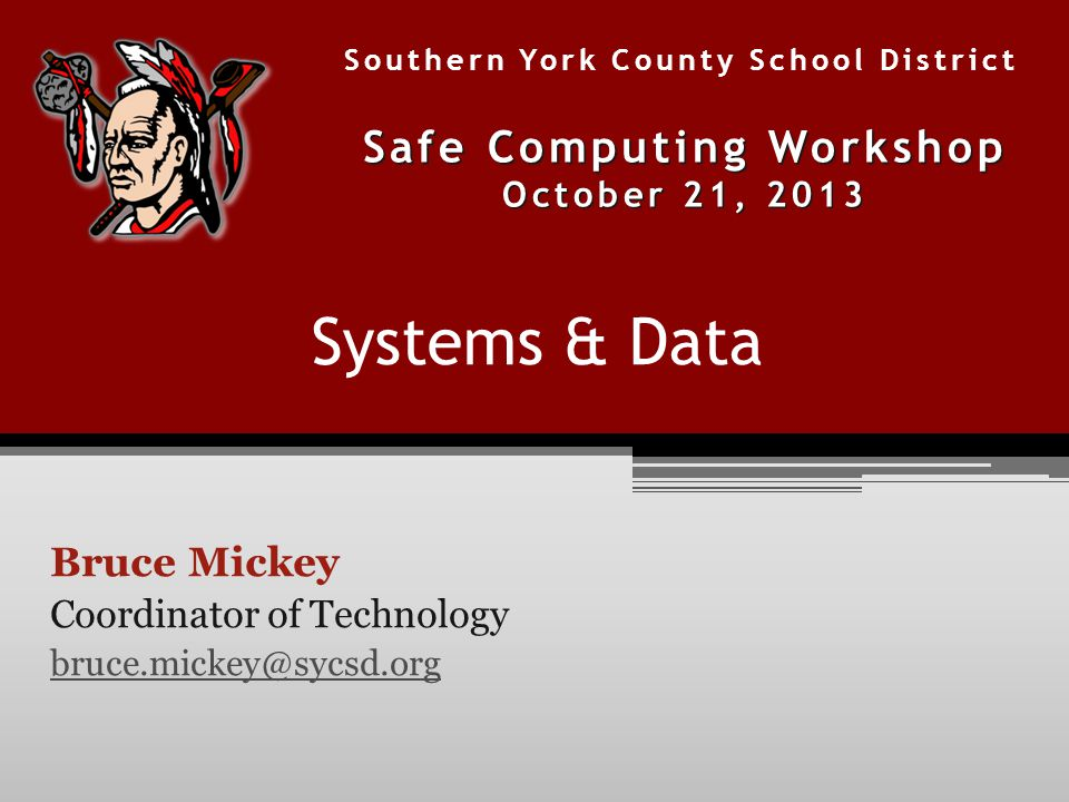 Systems & Data Bruce Mickey Coordinator of Technology bruce.mickey@sycsd.org Southern York County School District Safe Computing Workshop October 21, 2013