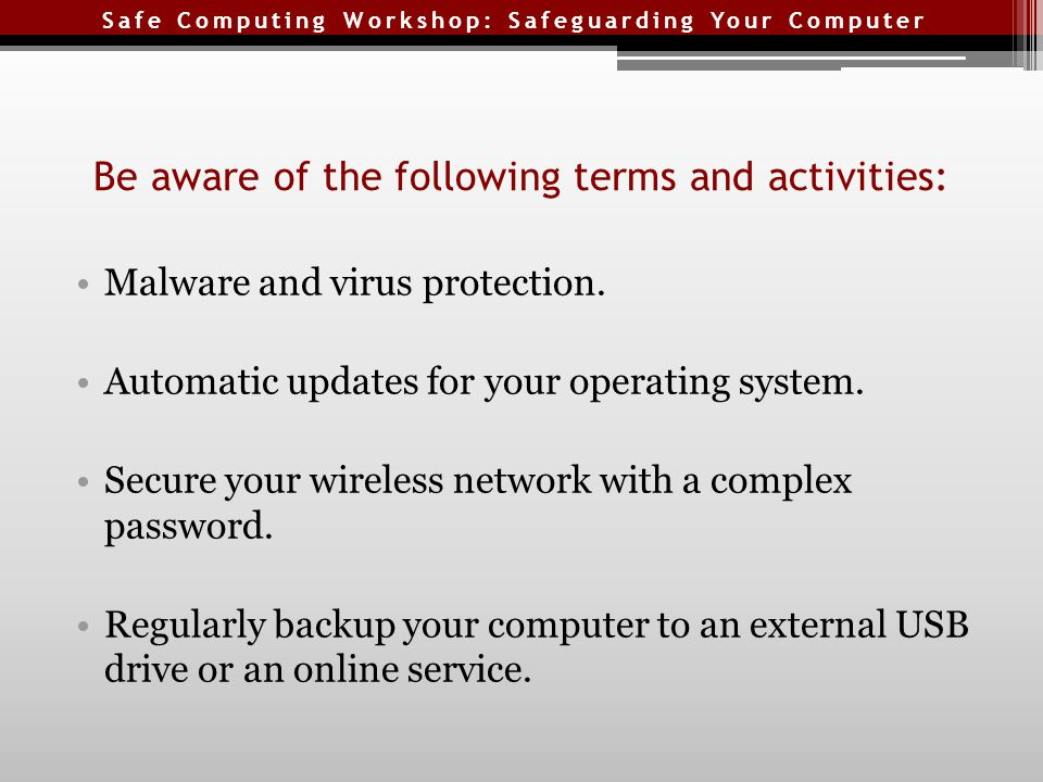 Safe Computing Workshop: Safeguarding Your Computer Be aware of the following terms and activities: Malware and virus protection.