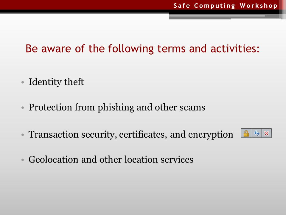 Safe Computing Workshop Identity theft Protection from phishing and other scams Transaction security, certificates, and encryption Geolocation and other location services Be aware of the following terms and activities: