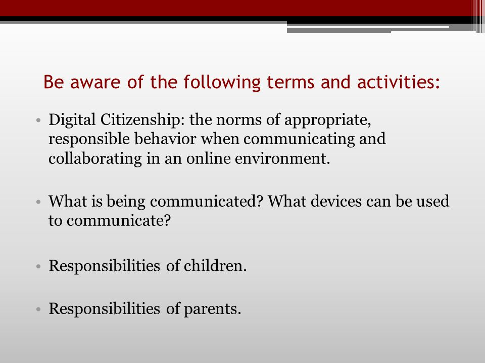Be aware of the following terms and activities: Digital Citizenship: the norms of appropriate, responsible behavior when communicating and collaborating in an online environment.