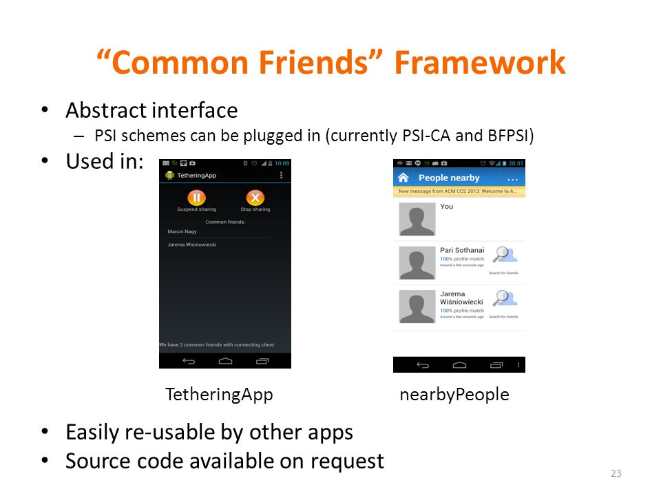 Common Friends Framework Abstract interface – PSI schemes can be plugged in (currently PSI-CA and BFPSI) Used in: Easily re-usable by other apps Source code available on request TetheringAppnearbyPeople 23