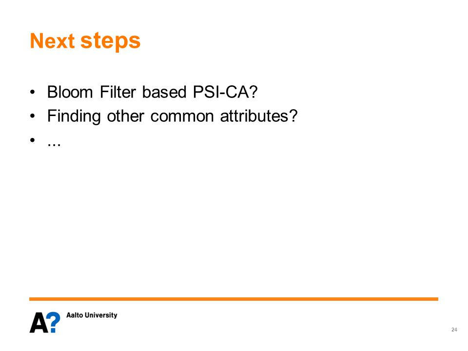 Next steps Bloom Filter based PSI-CA Finding other common attributes ... 24