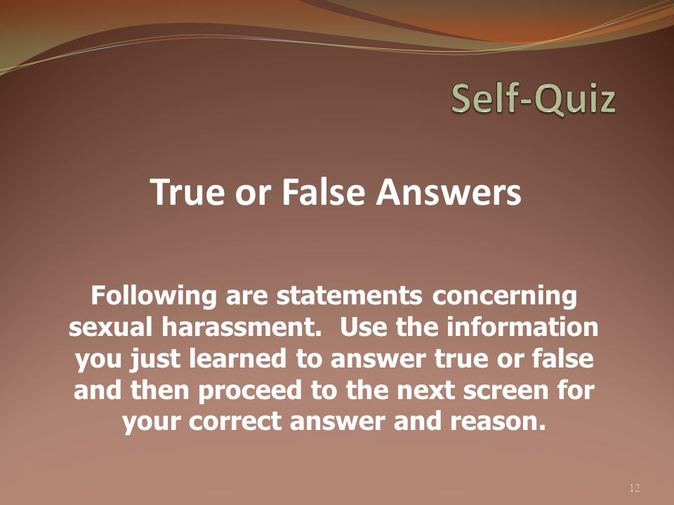 True or False Answers 12 Following are statements concerning sexual harassment. Use the information you just learned to answer true or false and then