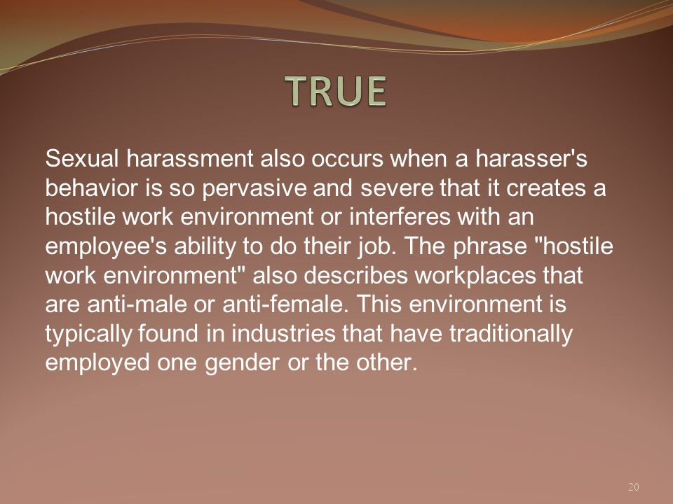 Sexual harassment also occurs when a harasser's behavior is so pervasive and severe that it creates a hostile work environment or interferes with an e