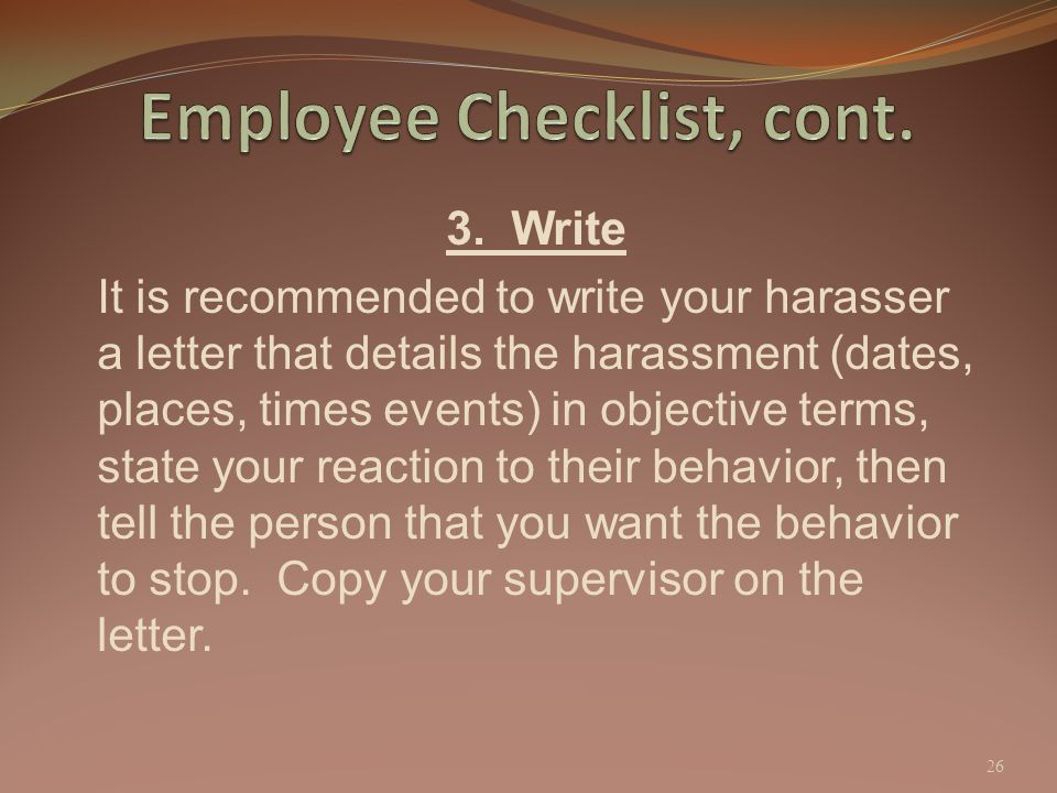 3. Write It is recommended to write your harasser a letter that details the harassment (dates, places, times events) in objective terms, state your re