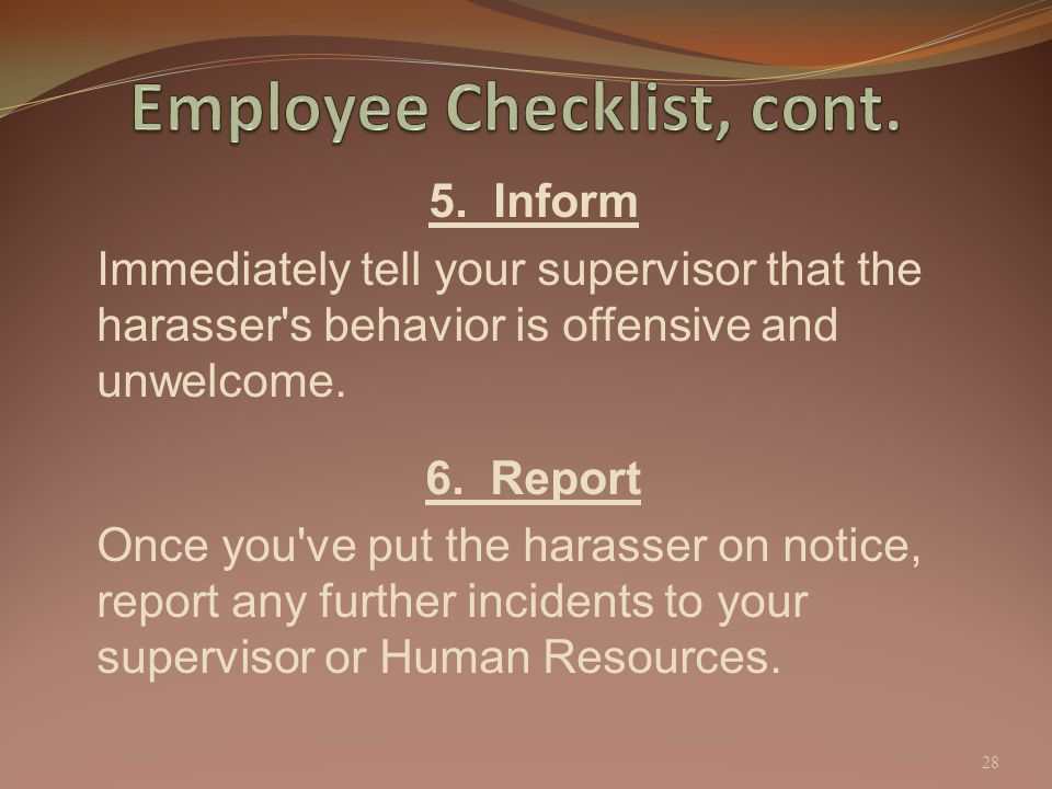 5. Inform Immediately tell your supervisor that the harasser's behavior is offensive and unwelcome. 6. Report Once you've put the harasser on notice,