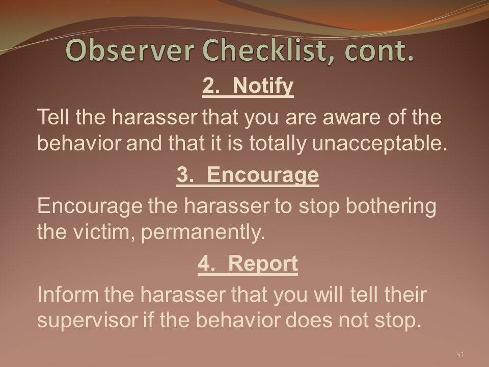 2. Notify Tell the harasser that you are aware of the behavior and that it is totally unacceptable. 3. Encourage Encourage the harasser to stop bother