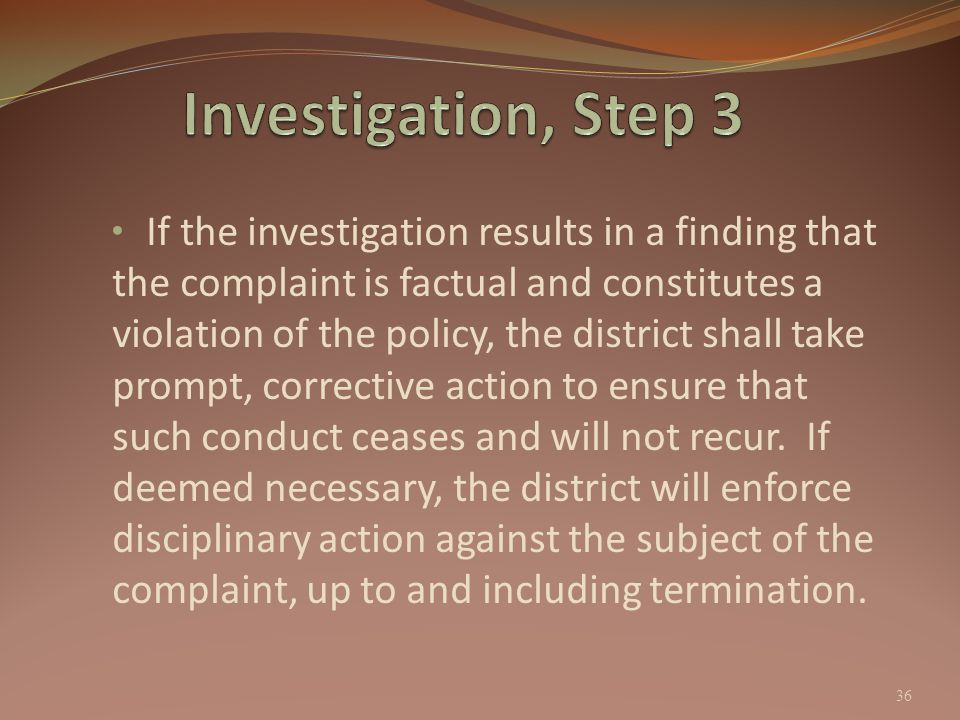 If the investigation results in a finding that the complaint is factual and constitutes a violation of the policy, the district shall take prompt, cor