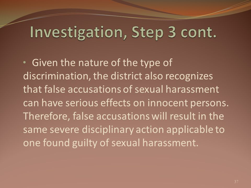 Given the nature of the type of discrimination, the district also recognizes that false accusations of sexual harassment can have serious effects on i