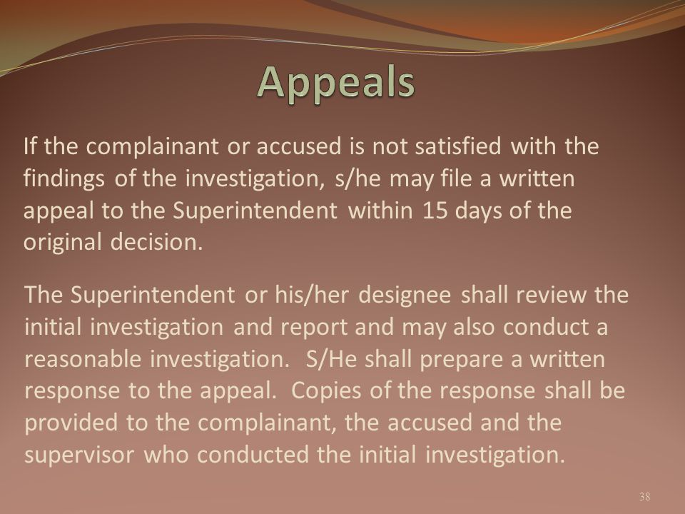 If the complainant or accused is not satisfied with the findings of the investigation, s/he may file a written appeal to the Superintendent within 15