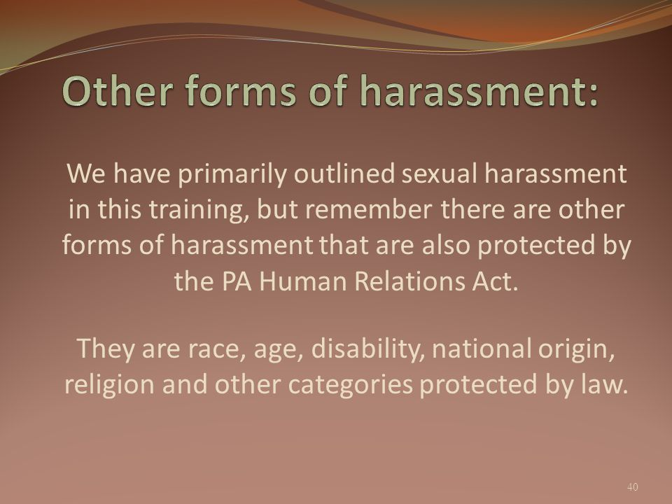 We have primarily outlined sexual harassment in this training, but remember there are other forms of harassment that are also protected by the PA Huma