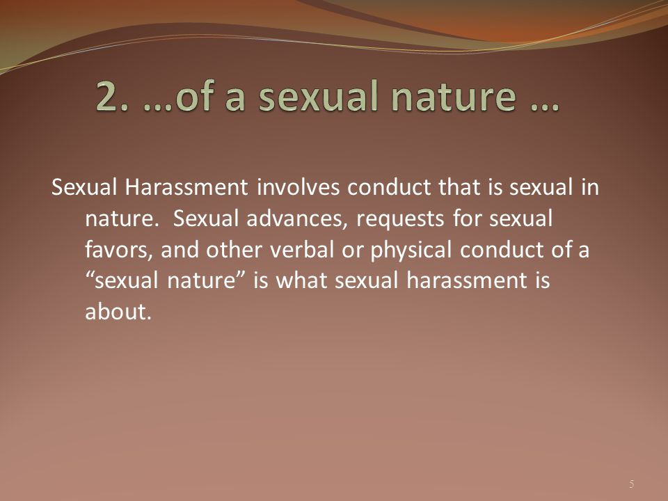 5 Sexual Harassment involves conduct that is sexual in nature. Sexual advances, requests for sexual favors, and other verbal or physical conduct of a