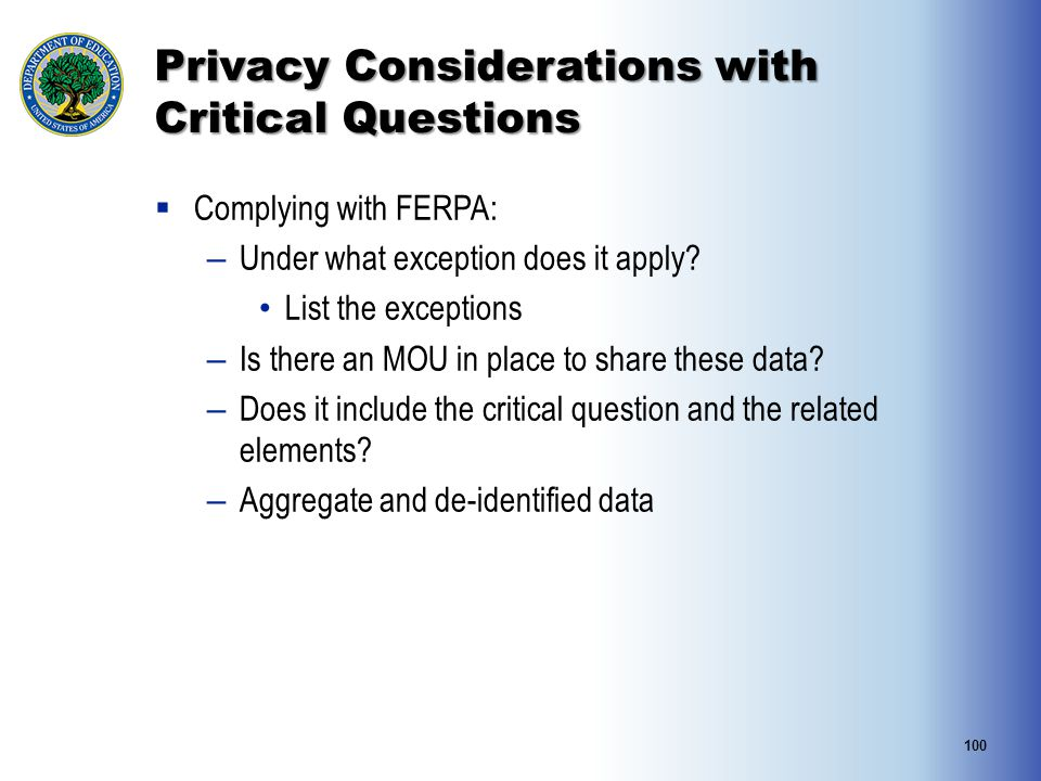 Privacy Considerations with Critical Questions 100  Complying with FERPA: – Under what exception does it apply? List the exceptions – Is there an MOU