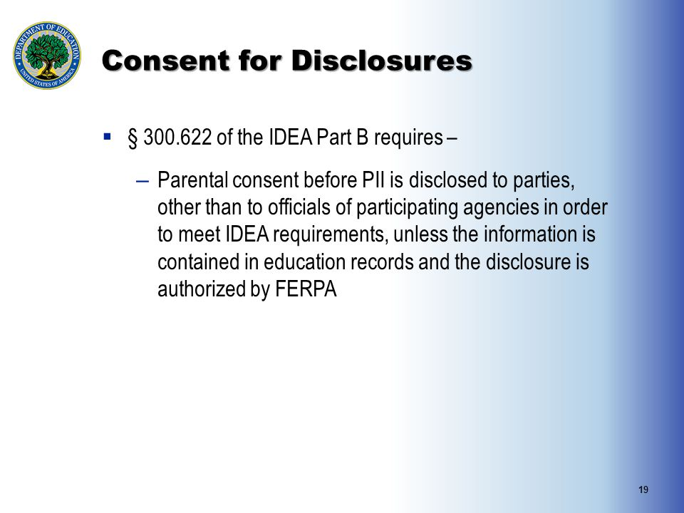 Consent for Disclosures  § 300.622 of the IDEA Part B requires – – Parental consent before PII is disclosed to parties, other than to officials of pa