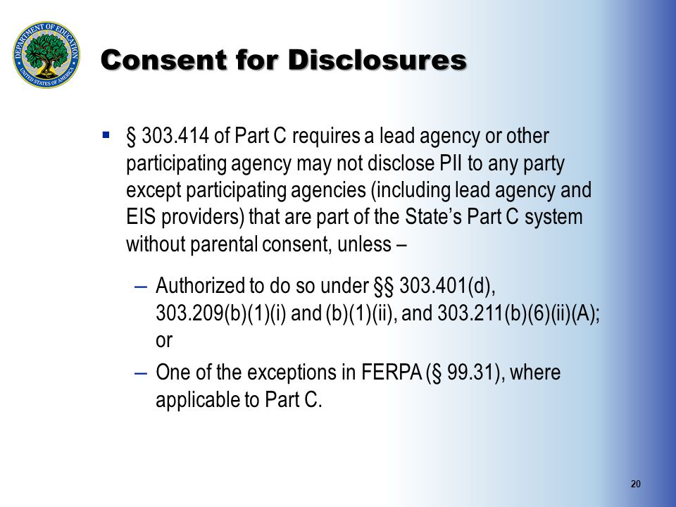 Consent for Disclosures  § 303.414 of Part C requires a lead agency or other participating agency may not disclose PII to any party except participat