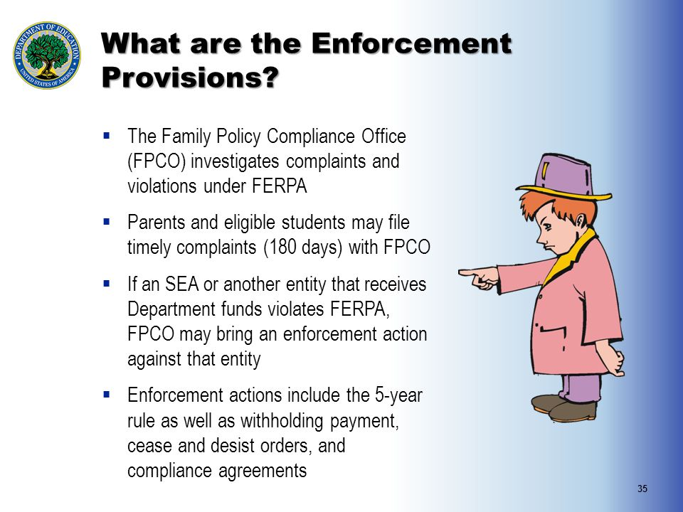 What are the Enforcement Provisions?  The Family Policy Compliance Office (FPCO) investigates complaints and violations under FERPA  Parents and eli