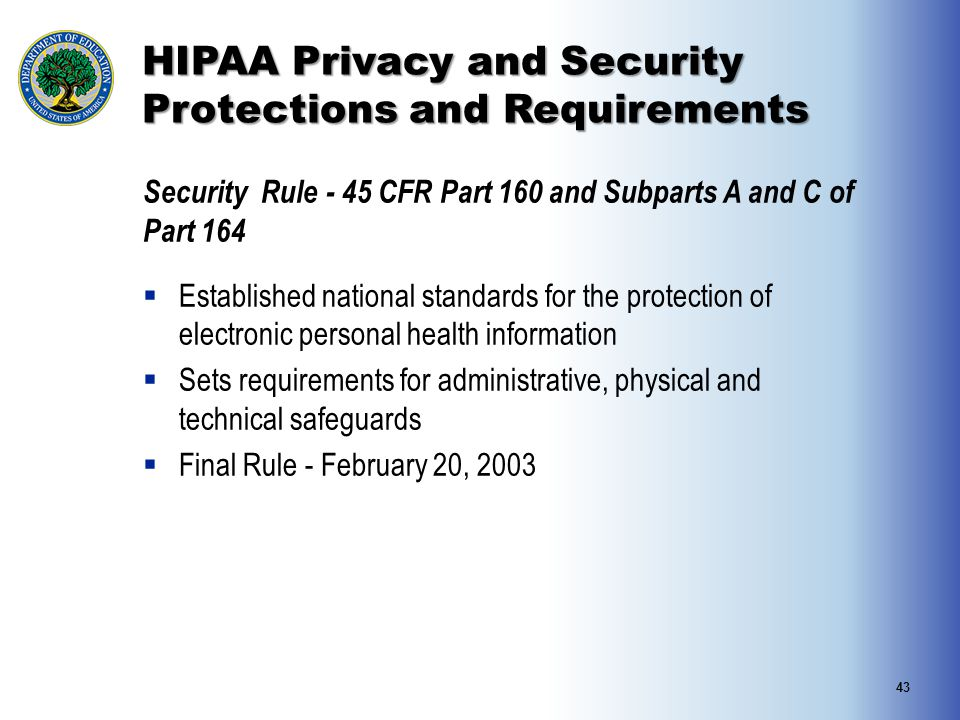 HIPAA Privacy and Security Protections and Requirements Security Rule - 45 CFR Part 160 and Subparts A and C of Part 164  Established national standa