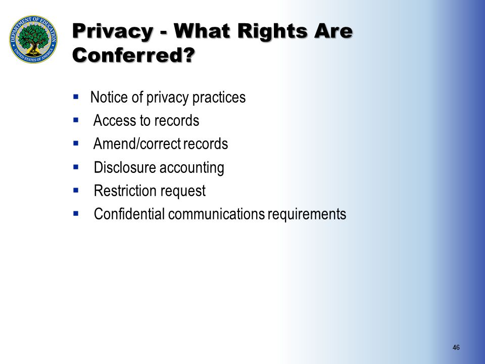 Privacy - What Rights Are Conferred?  Notice of privacy practices  Access to records  Amend/correct records  Disclosure accounting  Restriction r