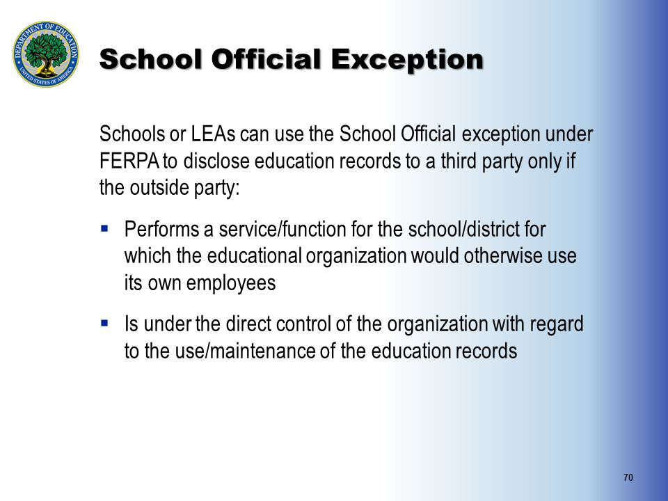 School Official Exception Schools or LEAs can use the School Official exception under FERPA to disclose education records to a third party only if the