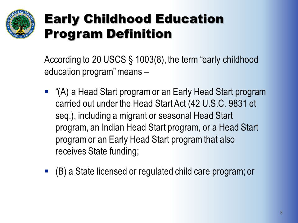 "Early Childhood Education Program Definition According to 20 USCS § 1003(8), the term ""early childhood education program"" means –  ""(A) a Head Start"